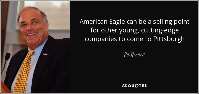American Eagle can be a selling point for other young, cutting-edge companies to come to Pittsburgh - Ed Rendell