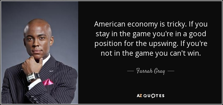 American economy is tricky. If you stay in the game you're in a good position for the upswing. If you're not in the game you can't win. - Farrah Gray