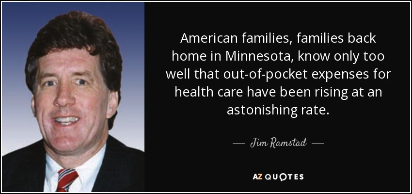 American families, families back home in Minnesota, know only too well that out-of-pocket expenses for health care have been rising at an astonishing rate. - Jim Ramstad