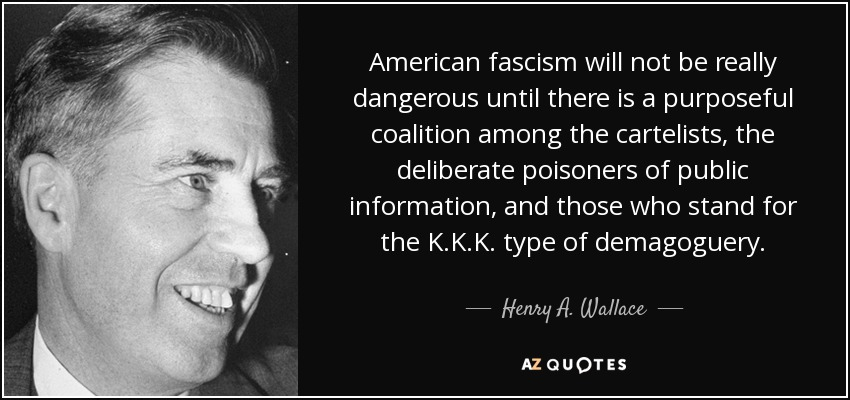 American fascism will not be really dangerous until there is a purposeful coalition among the cartelists, the deliberate poisoners of public information, and those who stand for the K.K.K. type of demagoguery. - Henry A. Wallace