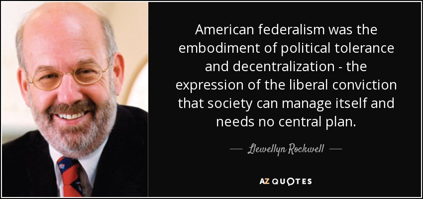 American federalism was the embodiment of political tolerance and decentralization - the expression of the liberal conviction that society can manage itself and needs no central plan. - Llewellyn Rockwell