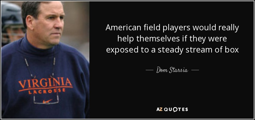 American field players would really help themselves if they were exposed to a steady stream of box experience. Box lacrosse is an extremely valuable background for a young player, we need to incorporate more of the indoor skills in to the field game. It is almost a requirement to have a top player with indoor experience on your roster right now. - Dom Starsia