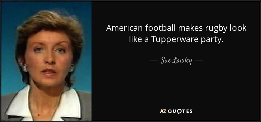 American football makes rugby look like a Tupperware party. - Sue Lawley
