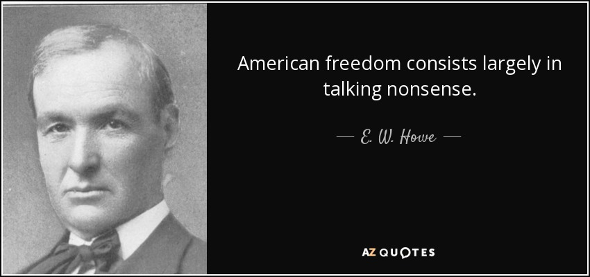 American freedom consists largely in talking nonsense. - E. W. Howe