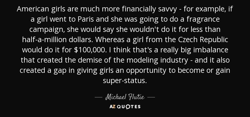 American girls are much more financially savvy - for example, if a girl went to Paris and she was going to do a fragrance campaign, she would say she wouldn't do it for less than half-a-million dollars. Whereas a girl from the Czech Republic would do it for $100,000. I think that's a really big imbalance that created the demise of the modeling industry - and it also created a gap in giving girls an opportunity to become or gain super-status. - Michael Flutie