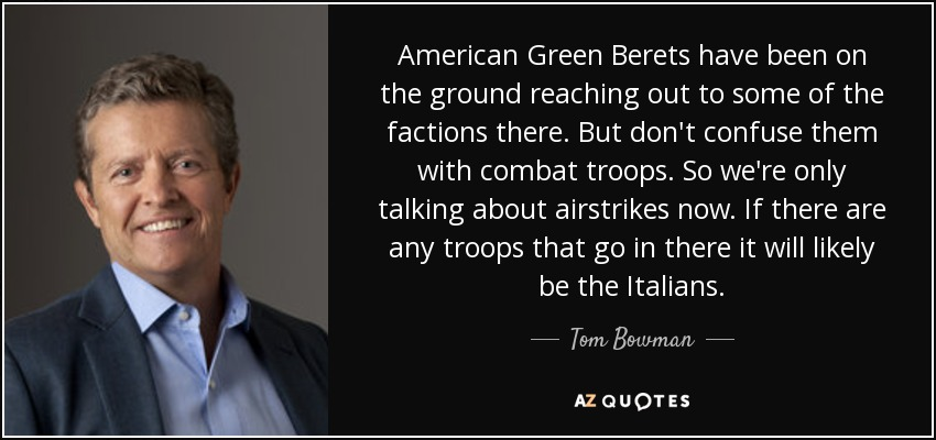 American Green Berets have been on the ground reaching out to some of the factions there. But don't confuse them with combat troops. So we're only talking about airstrikes now. If there are any troops that go in there it will likely be the Italians. - Tom Bowman