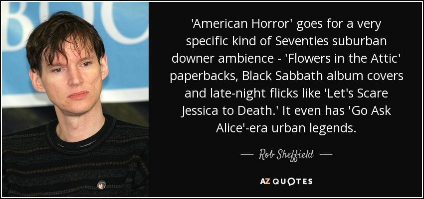 'American Horror' goes for a very specific kind of Seventies suburban downer ambience - 'Flowers in the Attic' paperbacks, Black Sabbath album covers and late-night flicks like 'Let's Scare Jessica to Death.' It even has 'Go Ask Alice'-era urban legends. - Rob Sheffield