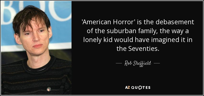 'American Horror' is the debasement of the suburban family, the way a lonely kid would have imagined it in the Seventies. - Rob Sheffield