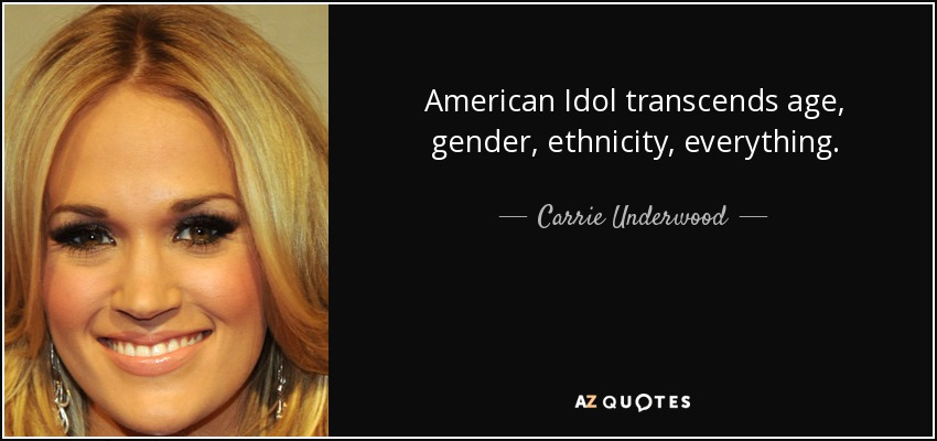 American Idol transcends age, gender, ethnicity, everything. - Carrie Underwood