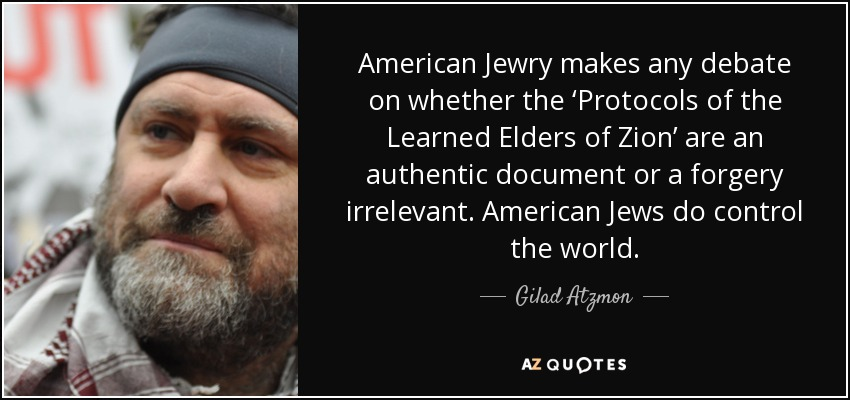 American Jewry makes any debate on whether the 'Protocols of the Learned Elders of Zion' are an authentic document or a forgery irrelevant. American Jews do control the world. - Gilad Atzmon