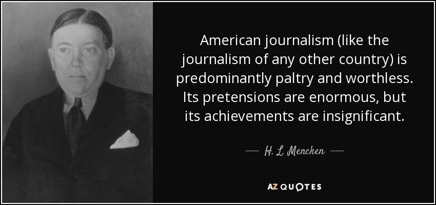 American journalism (like the journalism of any other country) is predominantly paltry and worthless. Its pretensions are enormous, but its achievements are insignificant. - H. L. Mencken