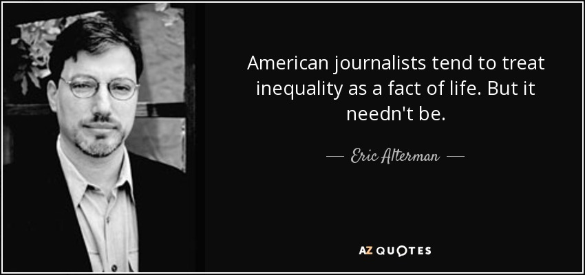 American journalists tend to treat inequality as a fact of life. But it needn't be. - Eric Alterman
