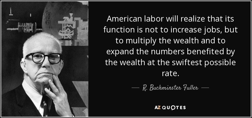 American labor will realize that its function is not to increase jobs, but to multiply the wealth and to expand the numbers benefited by the wealth at the swiftest possible rate. - R. Buckminster Fuller
