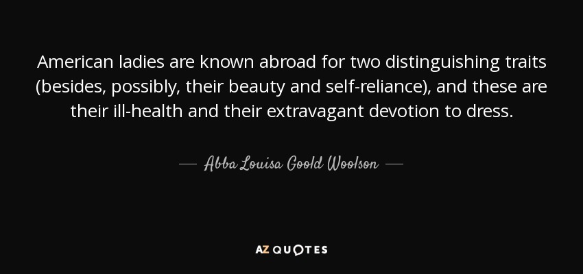 American ladies are known abroad for two distinguishing traits (besides, possibly, their beauty and self-reliance), and these are their ill-health and their extravagant devotion to dress. - Abba Louisa Goold Woolson