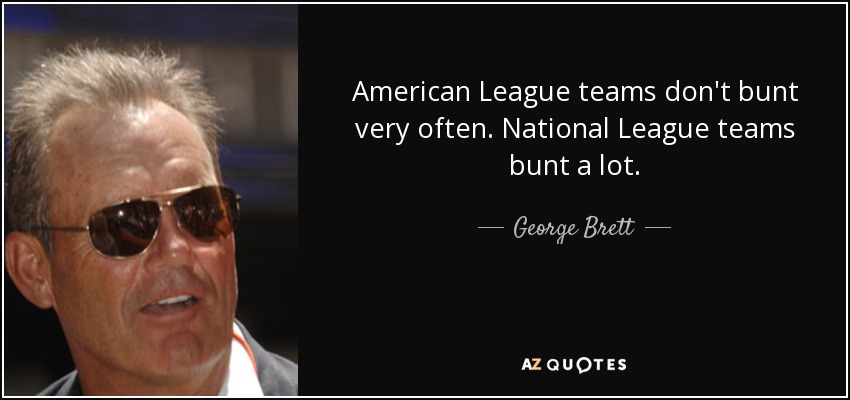 American League teams don't bunt very often. National League teams bunt a lot. - George Brett