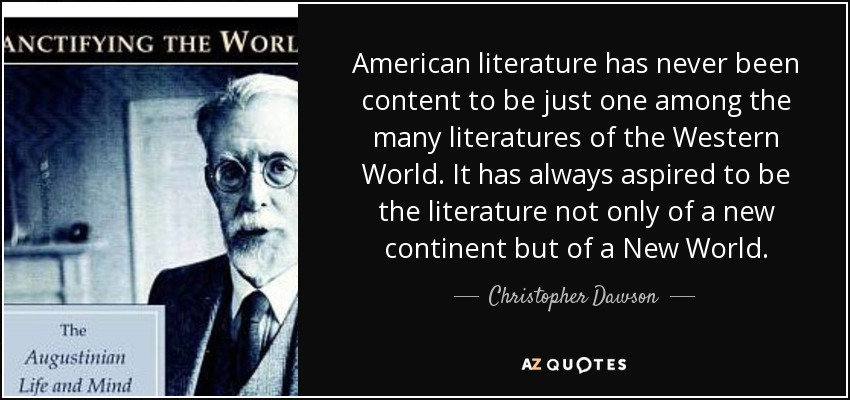 American literature has never been content to be just one among the many literatures of the Western World. It has always aspired to be the literature not only of a new continent but of a New World. - Christopher Dawson