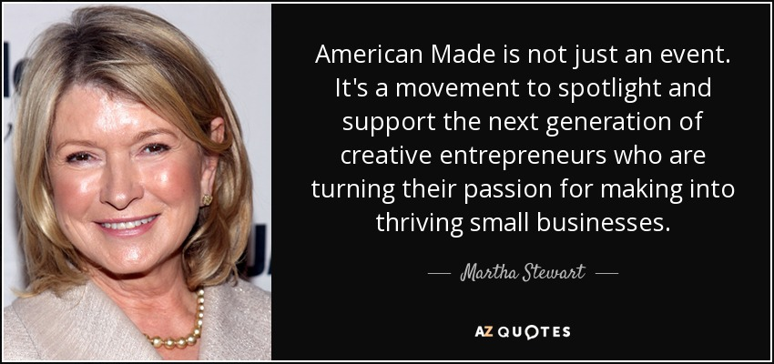 American Made is not just an event. It's a movement to spotlight and support the next generation of creative entrepreneurs who are turning their passion for making into thriving small businesses. - Martha Stewart