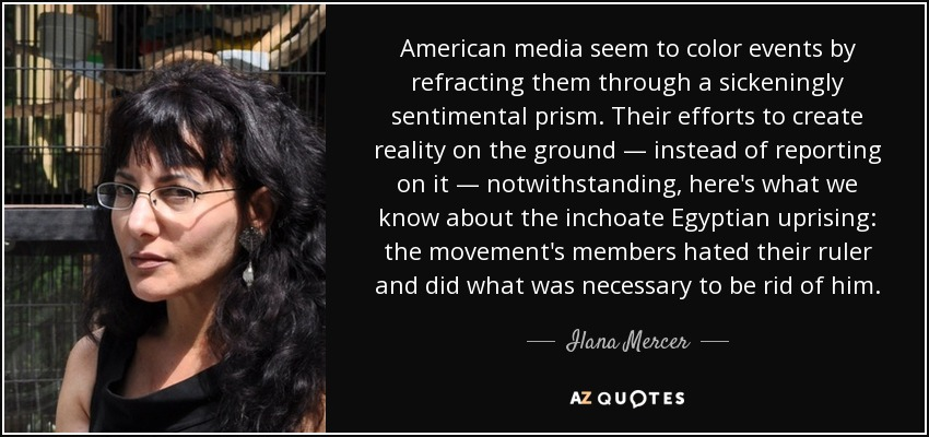 American media seem to color events by refracting them through a sickeningly sentimental prism. Their efforts to create reality on the ground — instead of reporting on it — notwithstanding, here's what we know about the inchoate Egyptian uprising: the movement's members hated their ruler and did what was necessary to be rid of him. - Ilana Mercer