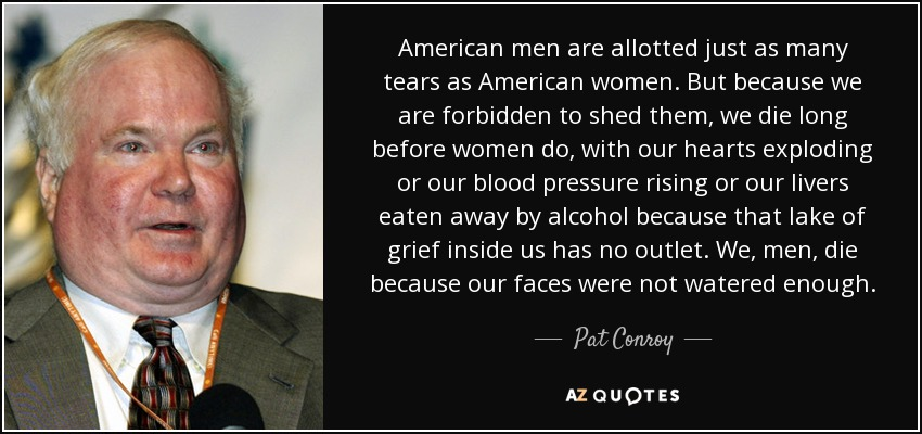 American men are allotted just as many tears as American women. But because we are forbidden to shed them, we die long before women do, with our hearts exploding or our blood pressure rising or our livers eaten away by alcohol because that lake of grief inside us has no outlet. We, men, die because our faces were not watered enough. - Pat Conroy