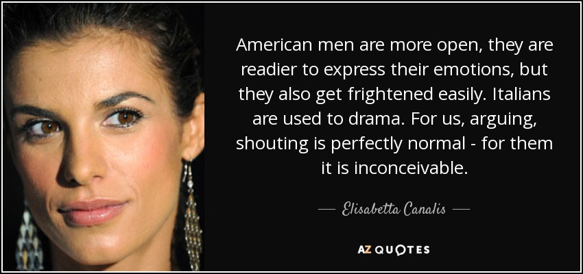 American men are more open, they are readier to express their emotions, but they also get frightened easily. Italians are used to drama. For us, arguing, shouting is perfectly normal - for them it is inconceivable. - Elisabetta Canalis