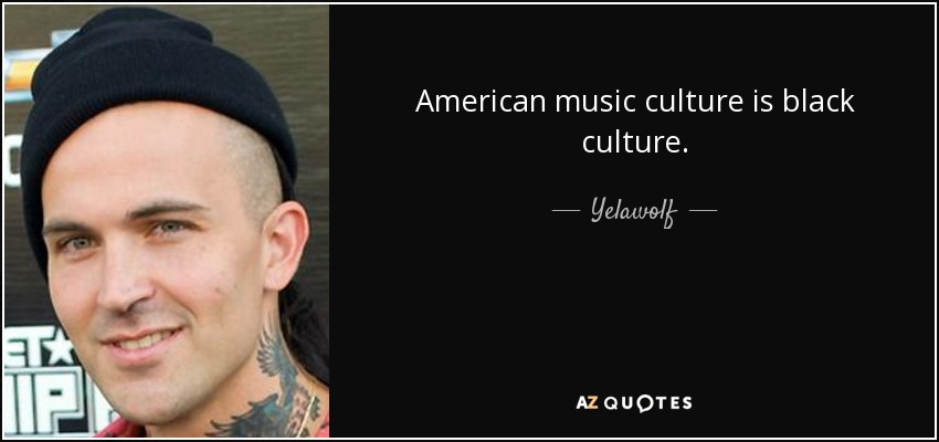 American music culture is black culture. - Yelawolf