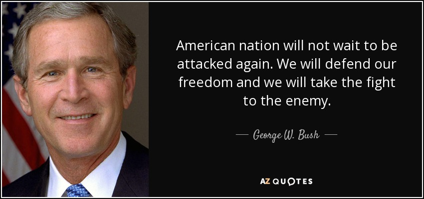 American nation will not wait to be attacked again. We will defend our freedom and we will take the fight to the enemy. - George W. Bush