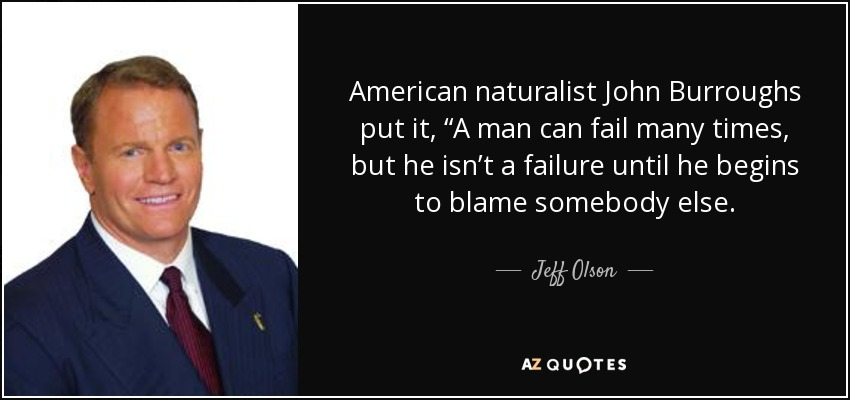"American naturalist John Burroughs put it, ""A man can fail many times, but he isn't a failure until he begins to blame somebody else. - Jeff Olson"