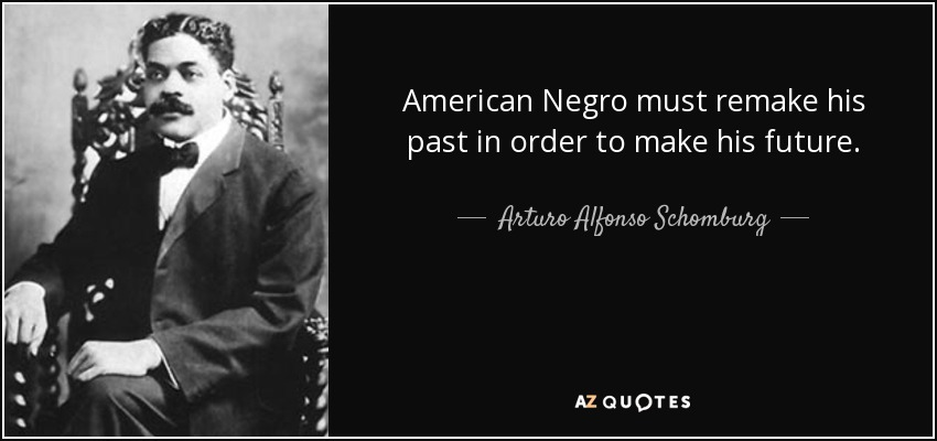 American Negro must remake his past in order to make his future. - Arturo Alfonso Schomburg