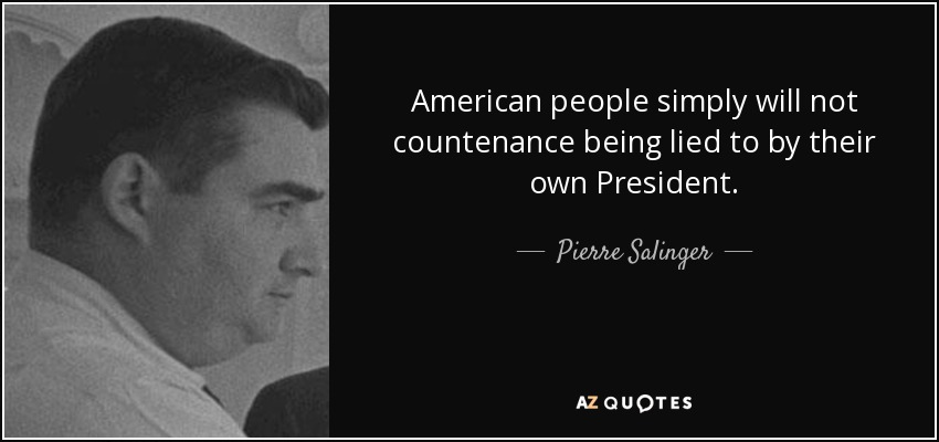 American people simply will not countenance being lied to by their own President. - Pierre Salinger