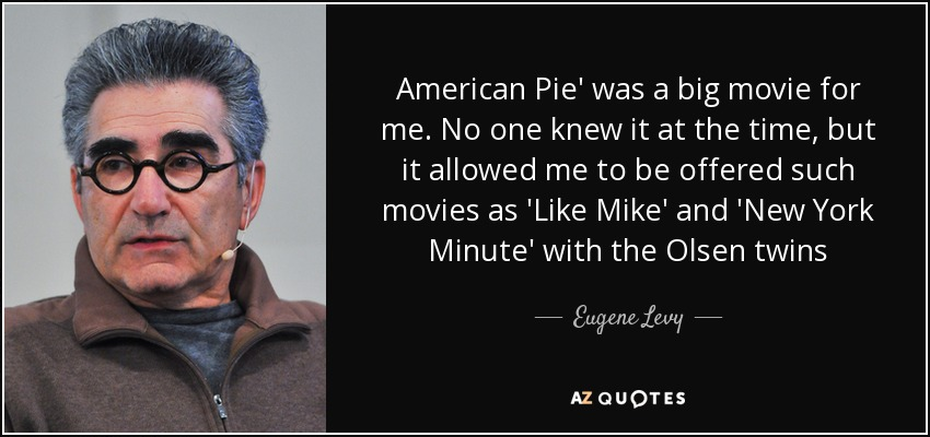 American Pie' was a big movie for me. No one knew it at the time, but it allowed me to be offered such movies as 'Like Mike' and 'New York Minute' with the Olsen twins - Eugene Levy