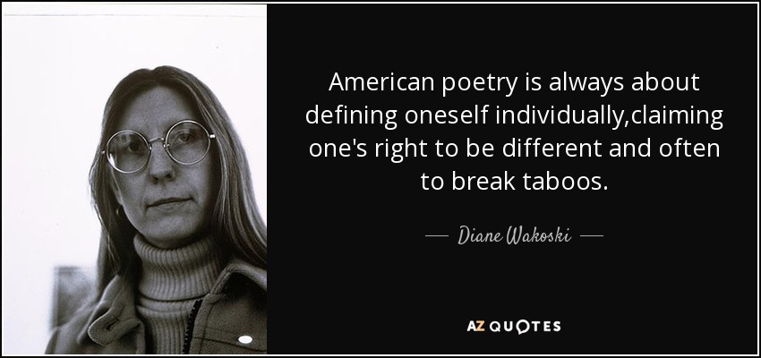 American poetry is always about defining oneself individually,claiming one's right to be different and often to break taboos. - Diane Wakoski
