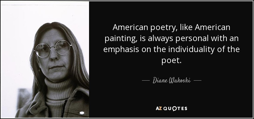 American poetry, like American painting, is always personal with an emphasis on the individuality of the poet. - Diane Wakoski