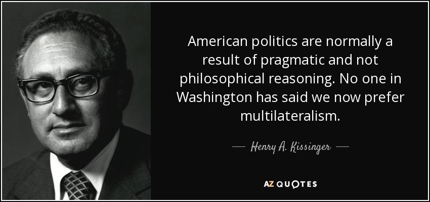 American politics are normally a result of pragmatic and not philosophical reasoning. No one in Washington has said we now prefer multilateralism. - Henry A. Kissinger