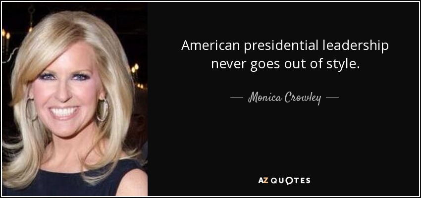 American presidential leadership never goes out of style. - Monica Crowley