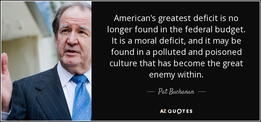 American's greatest deficit is no longer found in the federal budget. It is a moral deficit, and it may be found in a polluted and poisoned culture that has become the great enemy within. - Pat Buchanan
