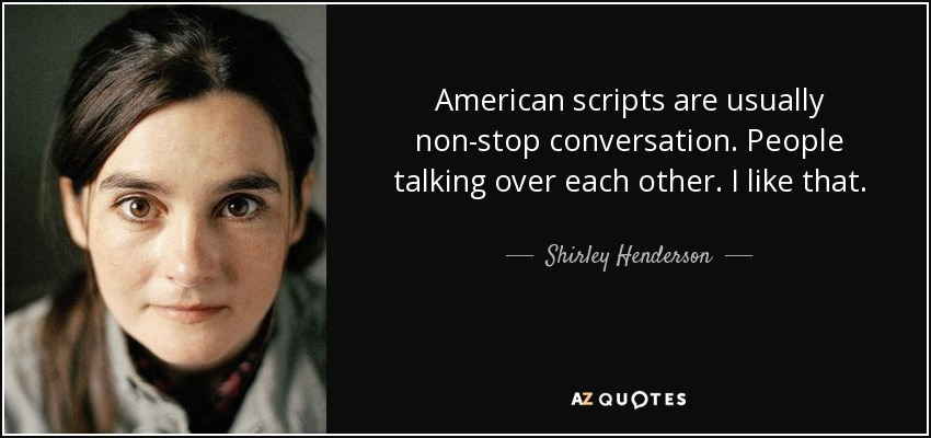 American scripts are usually non-stop conversation. People talking over each other. I like that. - Shirley Henderson