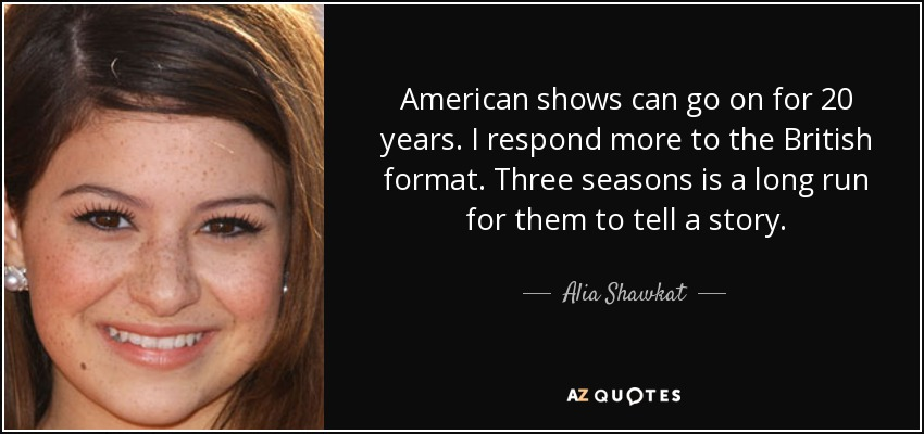 American shows can go on for 20 years. I respond more to the British format. Three seasons is a long run for them to tell a story. - Alia Shawkat