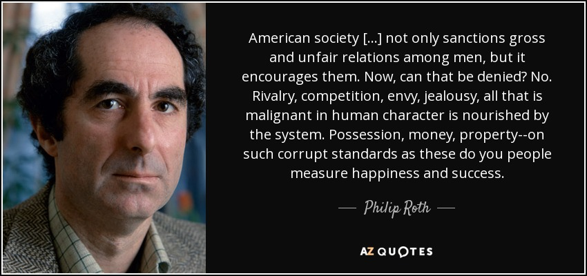 American society [...] not only sanctions gross and unfair relations among men, but it encourages them. Now, can that be denied? No. Rivalry, competition, envy, jealousy, all that is malignant in human character is nourished by the system. Possession, money, property--on such corrupt standards as these do you people measure happiness and success. - Philip Roth