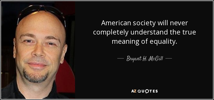 American society will never completely understand the true meaning of equality. - Bryant H. McGill
