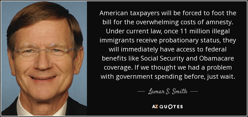 American taxpayers will be forced to foot the bill for the overwhelming costs of amnesty. Under current law, once 11 million illegal immigrants receive probationary status, they will immediately have access to federal benefits like Social Security and Obamacare coverage. If we thought we had a problem with government spending before, just wait. - Lamar S. Smith