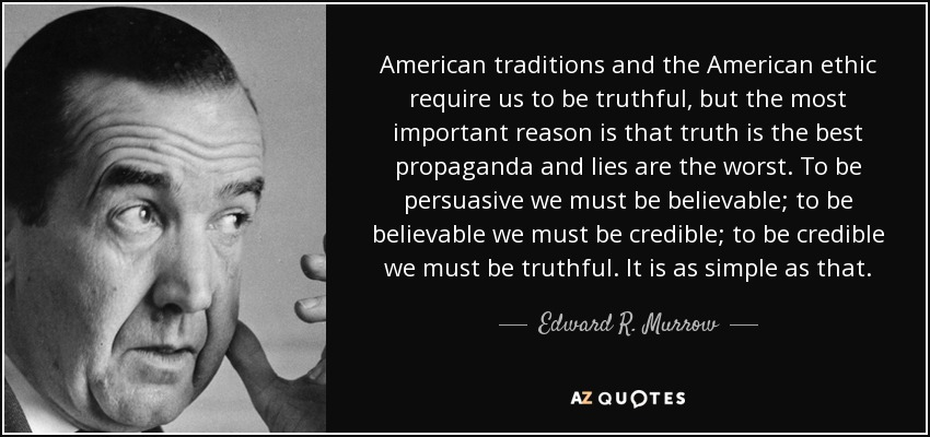 American traditions and the American ethic require us to be truthful, but the most important reason is that truth is the best propaganda and lies are the worst. To be persuasive we must be believable; to be believable we must be credible; to be credible we must be truthful. It is as simple as that. - Edward R. Murrow