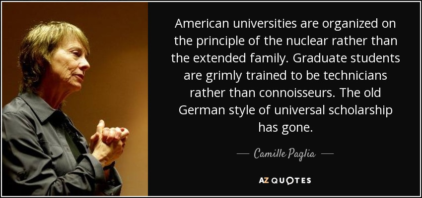 American universities are organized on the principle of the nuclear rather than the extended family. Graduate students are grimly trained to be technicians rather than connoisseurs. The old German style of universal scholarship has gone. - Camille Paglia
