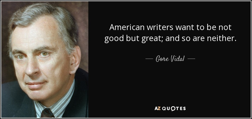 American writers want to be not good but great; and so are neither. - Gore Vidal
