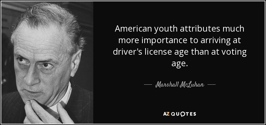 American youth attributes much more importance to arriving at driver's license age than at voting age. - Marshall McLuhan