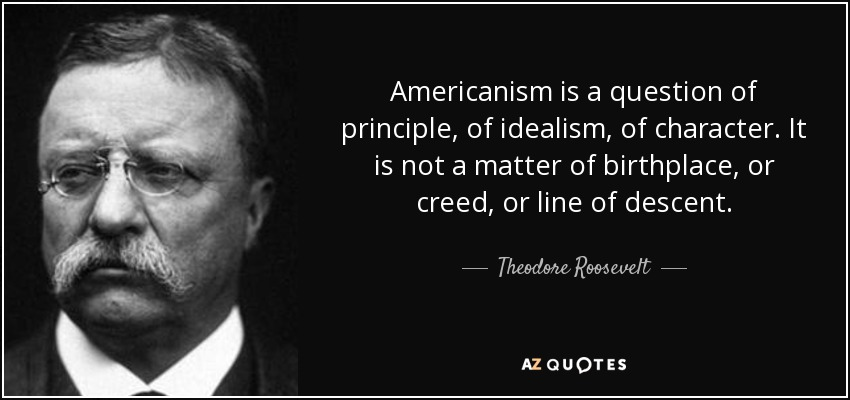 Americanism is a question of principle, of idealism, of character. It is not a matter of birthplace, or creed, or line of descent. - Theodore Roosevelt