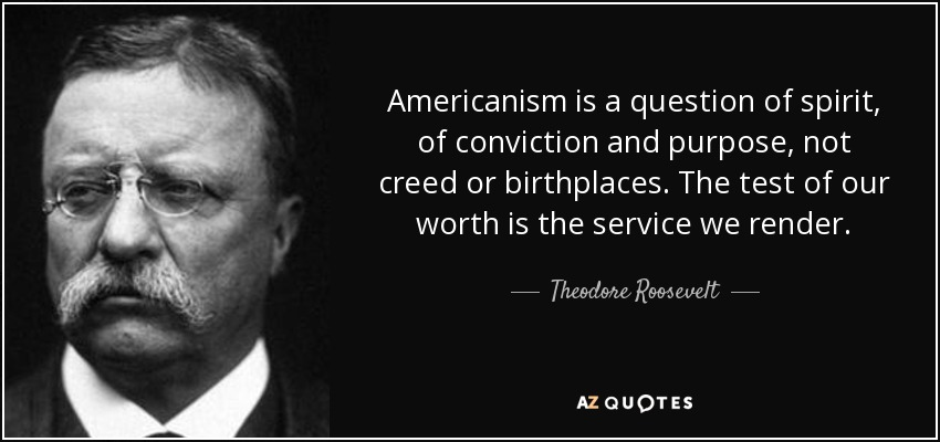 Americanism is a question of spirit, of conviction and purpose, not creed or birthplaces. The test of our worth is the service we render. - Theodore Roosevelt