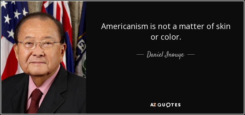 Americanism is not a matter of skin or color. - Daniel Inouye