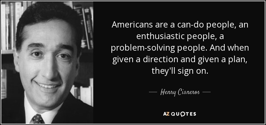 Americans are a can-do people, an enthusiastic people, a problem-solving people. And when given a direction and given a plan, they'll sign on. - Henry Cisneros