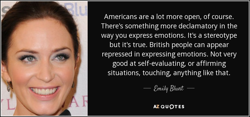 Americans are a lot more open, of course. There's something more declamatory in the way you express emotions. It's a stereotype but it's true. British people can appear repressed in expressing emotions. Not very good at self-evaluating, or affirming situations, touching, anything like that. - Emily Blunt