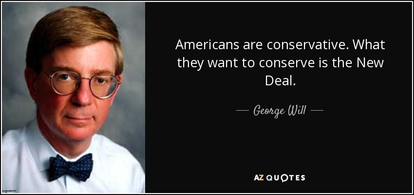Americans are conservative. What they want to conserve is the New Deal. - George Will